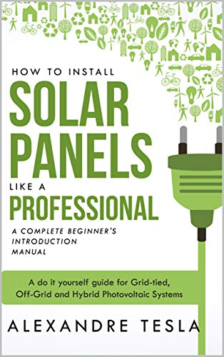 How to Install Solar Panels like a professional: A Complete Beginner's introduction Manual: A do it yourself guide for Grid-tied, Off-Grid and Hybrid Photovoltaic Systems (English Edition)