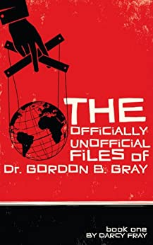 The Officially Unofficial Files of Dr. Gordon B. Gray by [Darcy Fray]