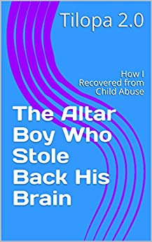 [Tilopa 2.0]のThe Altar Boy Who Stole Back His Brain: How I Recovered from Child Abuse (English Edition)