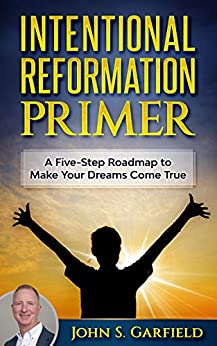 Intentional Reformation Primer: A Five-Step Roadmap to Make Your Dreams Come True by [John S Garfield]