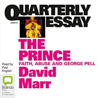 Quarterly Essay 51: The Prince: Faith, Abuse & George Pell                   By:                                                                                                                                 David Marr                               Narrated by:                                                                                                                                 Paul English                      Length: 3 hrs and 34 mins     9 ratings     Overall 4.3