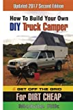 How To Build Your Own DIY Truck Camper And Get Off The Grid For Dirt Cheap: 2017 Second Edition - Black & White