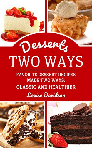 Desserts Two Ways: Favorite Dessert Recipes Made Two Ways: Classic and Healthier (Cooking Two Ways Book 3) by [Louise Davidson]