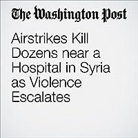 Airstrikes Kill Dozens near a Hospital in Syria as Violence Escalates's image