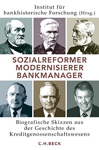 Sozialreformer, Modernisierer, Bankmanager: Biografische Skizzen aus der Geschichte des Kreditgenossenschaftswesens