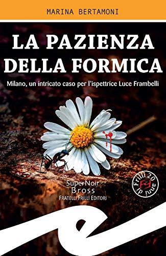 La pazienza della formica: Milano, un intricato caso per l'ispettrice Luce Frambelli di [Marina Bertamoni]