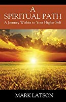 A Spiritual Path: A Journey Within to Your Higher Self