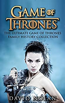GAME OF THRONES: The Ultimate Game of Thrones Family History Collection (The Game of Thrones Character Description Guide) (Epic Fantasy, Fantasy Romance, ... Adventure, Sword and Sorcery Book 1) by [David Nolan]