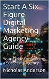 Start A Six Figure Digital Marketing Agency Guide: Your Guide for Building a Successful Agency (English Edition)