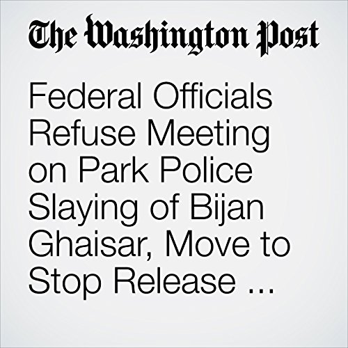 Federal Officials Refuse Meeting on Park Police Slaying of Bijan Ghaisar, Move to Stop Release of 911 Tape copertina
