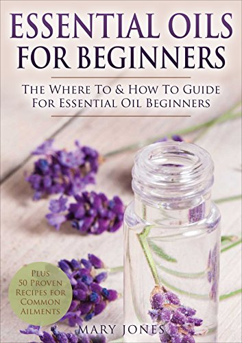 Essential Oils for Beginners: The Where To & How To Guide For Essential Oil Beginners (Essential Oils for Beginners) by [Mary Jones]