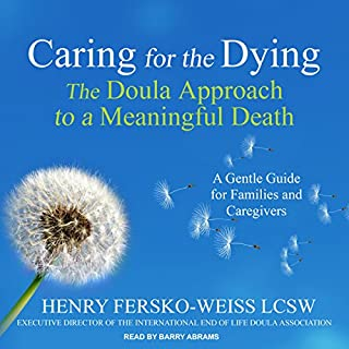 Caring for the Dying     The Doula Approach to a Meaningful Death              By:                                                                                                                                 Henry Fersko-Weiss LCSW                               Narrated by:                                                                                                                                 Barry Abrams                      Length: 7 hrs     18 ratings     Overall 4.6