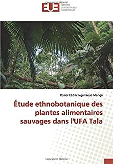 Étude ethnobotanique des plantes alimentaires sauvages dans l'UFA Tala (OMN.UNIV.EUROP.) (French Edition)