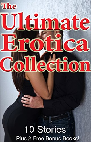 The Ultimate Erotica Collection: 10 Steamy XXX MF MMF MFF Milf First Time BDSM Taboo Alpha Male Erotic Short Stories (English Edition)