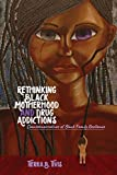 Rethinking Black Motherhood and Drug Addictions: Counternarratives of Black Family Resilience (Black Studies and Critical Thinking Book 106) (English Edition)
