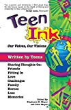 Teen Ink, Our Voices, Our Visions: Today's Teenagers Sharing Thoughts On: Friends, Family, Fitting In, Challenges, Loss, Memories, Love, Heroes
