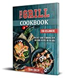 The Grill Cookbook For Beginners: The Best Guide to Making Easy, Delicious Recipes On the Grill