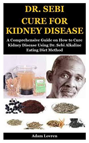 DR. SEBI CURE FOR KIDNEY DISEASE: A Comprehensive Guide on How to Cure Kidney Disease Using Dr. Sebi Alkaline Eating Diet Method