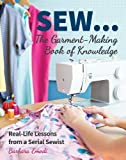 SEW ... The Garment-Making Book of Knowledge: Real-Life Lessons from a Serial Sewist