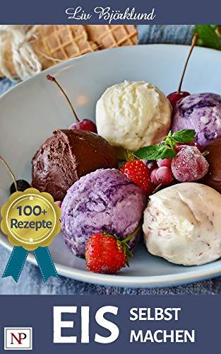 Eis selbst machen: mit mehr als 100 kreativen Familienrezepten