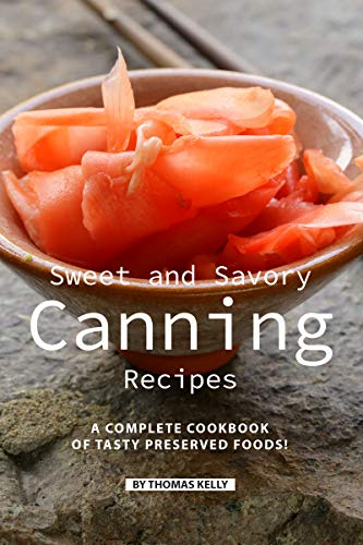 Sweet and Savory Canning Recipes: A Complete Cookbook of Tasty Preserved Foods!