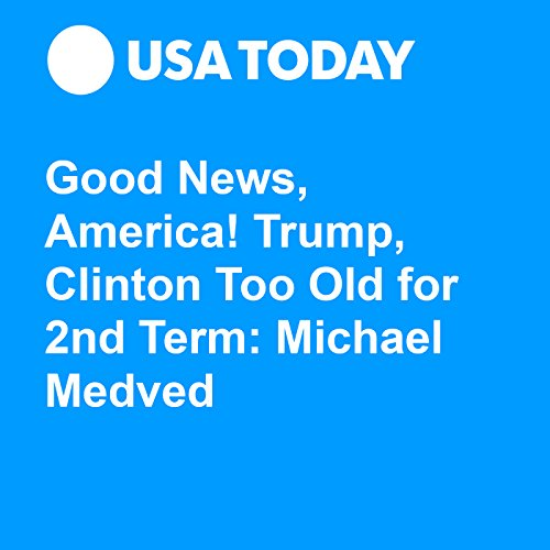 Good News, America! Trump, Clinton Too Old for 2nd Term: Michael Medved audiobook cover art
