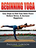 Beginning Yoga: Easy Steps to Find Your Inner Peace, Reduce Stress, & Increase Happiness (English Edition)
