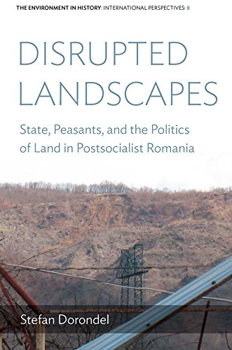 Disrupted Landscapes: State, Peasants and the Politics of Land in Postsocialist Romania (Environment in History: International Perspectives Book 8)