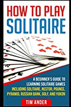 How To Play Solitaire: A Beginner's Guide to Learning Solitaire Games including Solitaire, Nestor, Pounce, Pyramid, Russia...