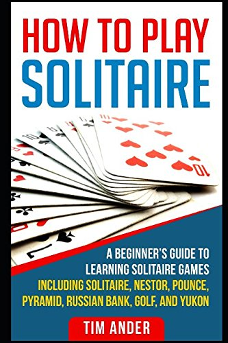 How To Play Solitaire: A Beginner's Guide to Learning Solitaire Games including Solitaire, Nestor, Pounce, Pyramid, Russian Bank, Golf, and Yukon