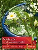 Miniteiche und Wasserspiele: Gestalten - Bepflanzen - Pflegen