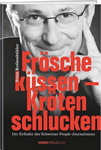 Frösche küssen - Kröten schlucken: Erinnerungen des Erfinders des Schweizer People-Journalismus