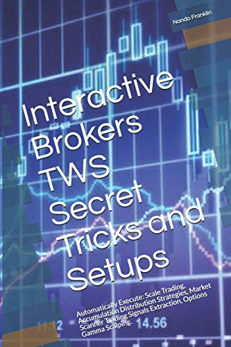 Interactive Brokers TWS Secret Tricks and Setups: Automatically Execute: Scale Trading, Accumulation Distribution Strategies, Market Scanner Trading Signals Extraction, Options Gamma Scalping.