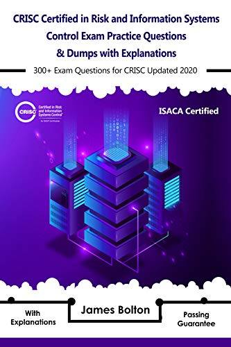 CRISC Certified in Risk and Information Systems Control Exam Practice Questions & Dumps: 300+ Exam Questions for isaca CRISC Updated 2020 with Explanations (English Edition)