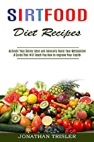 Sirtfood Diet Recipes: A Guide That Will Teach You How to Improve Your Health (Activate Your Skinny Gene and Naturally Boost Your Metabolism)