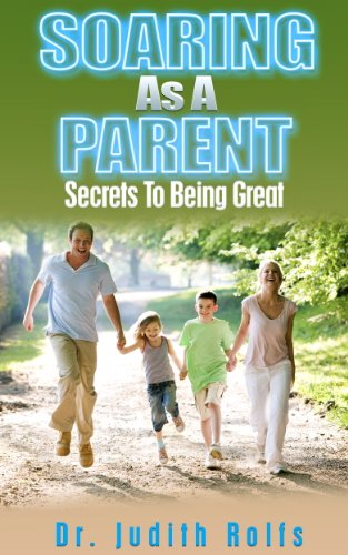 Book: Soaring As A Parent - Secrets To Being Great by Dr. Judith Rolfs