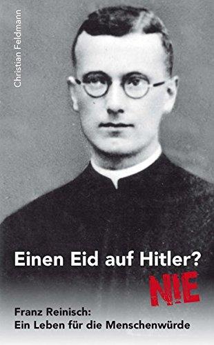 Einen Eid auf Hitler ? Nie! Franz Reinisch: Ein Leben für die Menschenwürde