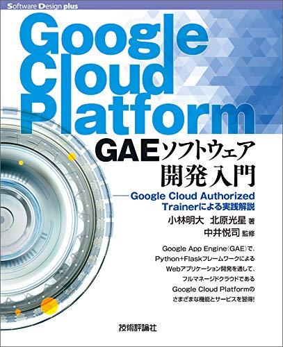 [小林 明大, 北原 光星, 中井 悦司]のGoogle Cloud Platform GAEソフトウェア開発入門――Google Cloud Authorized Trainerによる実践解説 Software Design plus