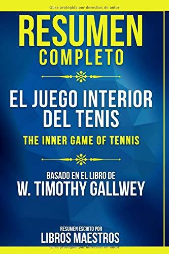 Resumen Completo: El Juego Interior Del Tenis (The Inner Game Of Tennis) - Basado En El Libro De W. Timothy Gallwey