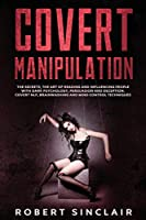 Covert Manipulation: The Secrets, The Art of Reading, and Influencing People with Dark Psychology, Persuasion and Deception. Covert NLP, Brainwashing, and Mind Control