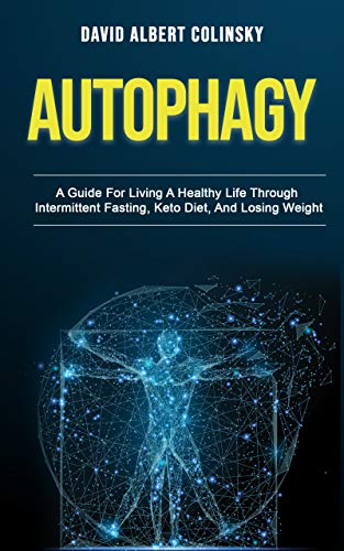 Autophagy: A Guide For Living A Healthy Life Through Intermittent Fasting, Keto Diet, And Losing Weight (English Edition)