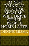 I'm not drinking alcohol because I will drive other people home later (French Edition)...