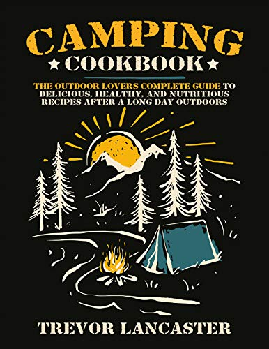 Camping Cookbook: The Outdoor Lover's Complete Guide to Delicious, Healthy, and Nutritious Recipes After a Long Day Outdoors (English Edition)