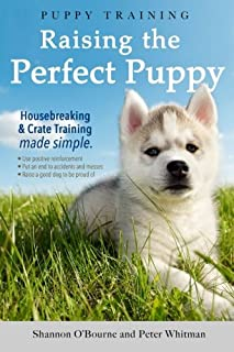 Puppy Training: Raising the Perfect Puppy (A Guide to Housebreaking, Crate Training & Basic Dog Obedience)