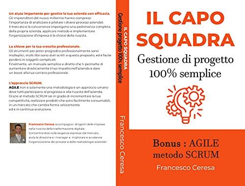 IL CAPO SQUADRA - Gestione di progetto 100% semplice: Bonus : AGILE metodo SCRUM (Leader efficace) (Italian Edition)