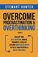 Overcome Procrastination & Overthinking (2 in 1): Develop Your Self-Discipline, Mental Toughness, & Healthy Lifelong Mindfulness Habits To Fulfil Your Potential & Smash Your Goals