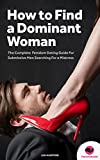 FEMDOM: How to Find a Dominant Woman – The Complete Femdom Dating Guide for Submissive Men (Female Led Relationship, FLR, Mistress, Dominatrix, Domination) (English Edition)