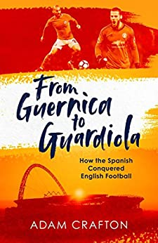 From Guernica to Guardiola: How the Spanish Conquered English Football by [Adam Crafton]