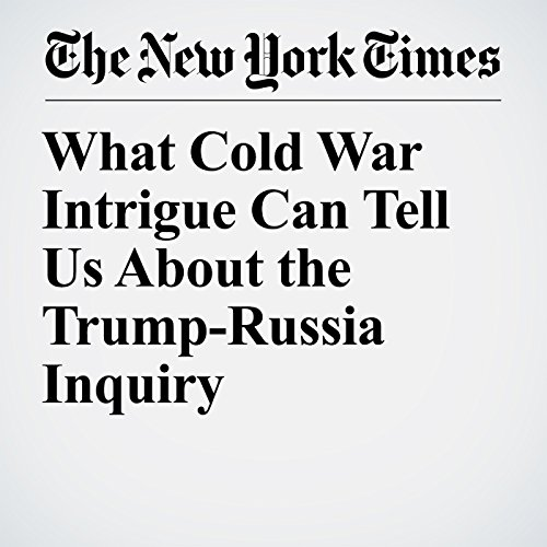 What Cold War Intrigue Can Tell Us About the Trump-Russia Inquiry copertina