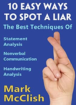 10 Easy Ways To Spot A Liar: The best techniques of Statement Analysis, Nonverbal Communication and Handwriting Analysis by [Mark McClish]